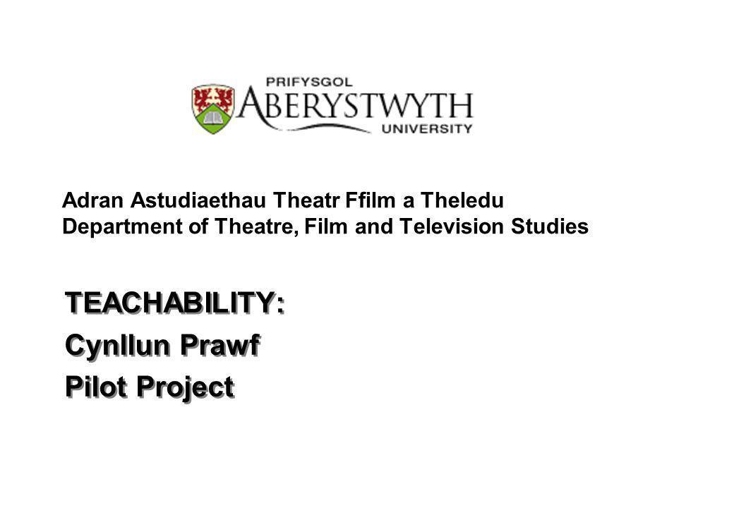 Adran Astudiaethau Theatr Ffilm a Theledu Department of Theatre, Film and Television Studies TEACHABILITY: Cynllun Prawf Pilot Project TEACHABILITY: Cynllun Prawf Pilot Project