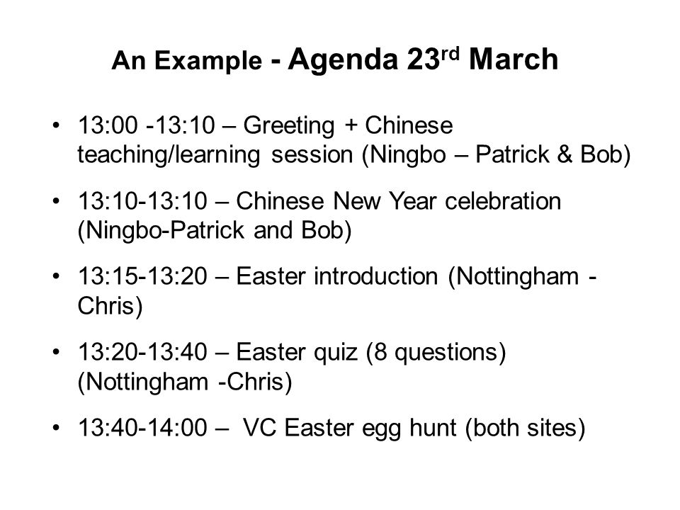 An Example - Agenda 23 rd March 13:00 -13:10 – Greeting + Chinese teaching/learning session (Ningbo – Patrick & Bob) 13:10-13:10 – Chinese New Year celebration (Ningbo-Patrick and Bob) 13:15-13:20 – Easter introduction (Nottingham - Chris) 13:20-13:40 – Easter quiz (8 questions) (Nottingham -Chris) 13:40-14:00 – VC Easter egg hunt (both sites)