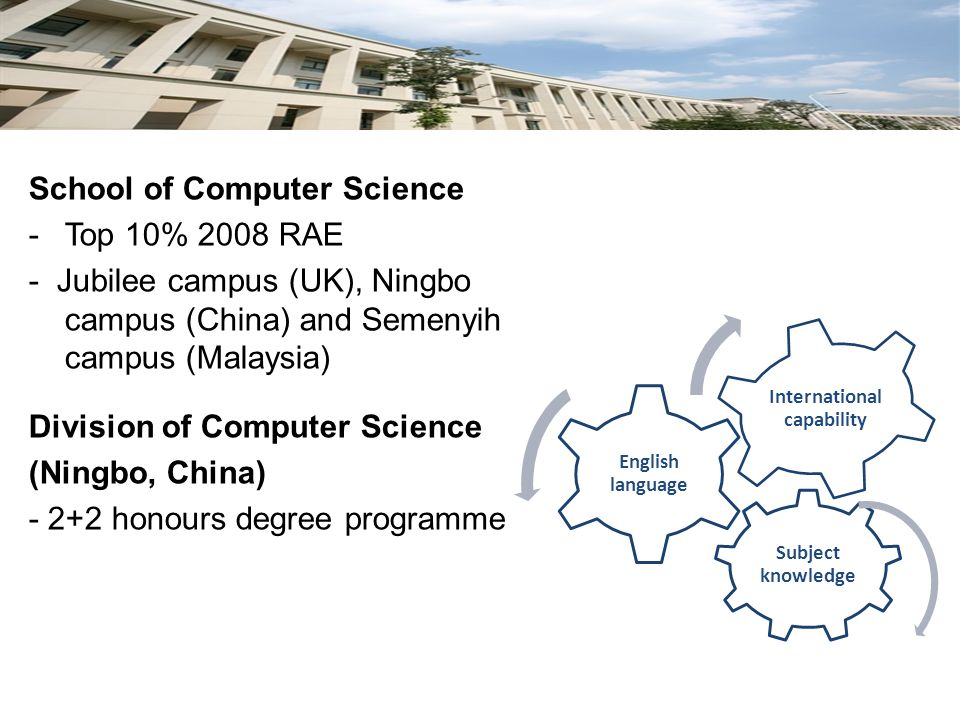 School of Computer Science -Top 10% 2008 RAE - Jubilee campus (UK), Ningbo campus (China) and Semenyih campus (Malaysia) Division of Computer Science (Ningbo, China) - 2+2 honours degree programme Subject knowledge English language International capability