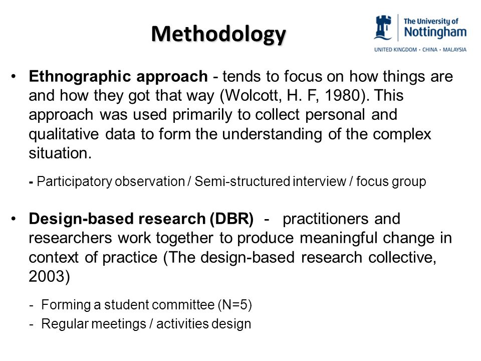 Methodology Ethnographic approach - tends to focus on how things are and how they got that way (Wolcott, H.