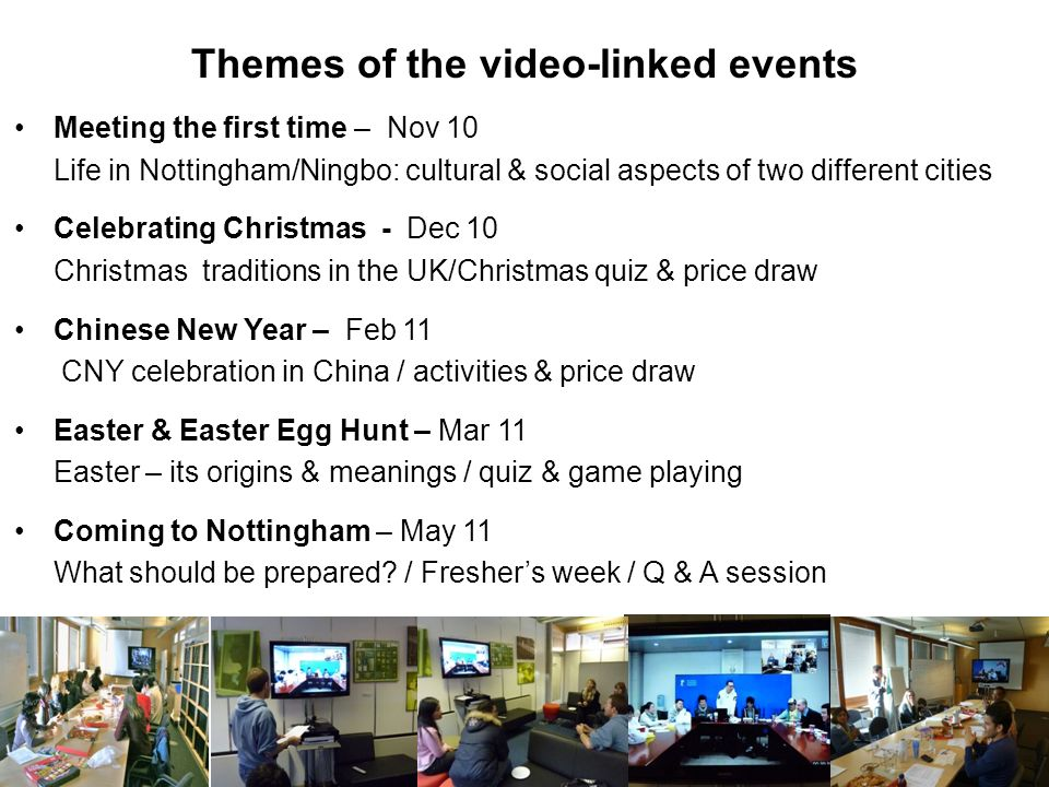 Themes of the video-linked events Meeting the first time – Nov 10 Life in Nottingham/Ningbo: cultural & social aspects of two different cities Celebrating Christmas - Dec 10 Christmas traditions in the UK/Christmas quiz & price draw Chinese New Year – Feb 11 CNY celebration in China / activities & price draw Easter & Easter Egg Hunt – Mar 11 Easter – its origins & meanings / quiz & game playing Coming to Nottingham – May 11 What should be prepared.