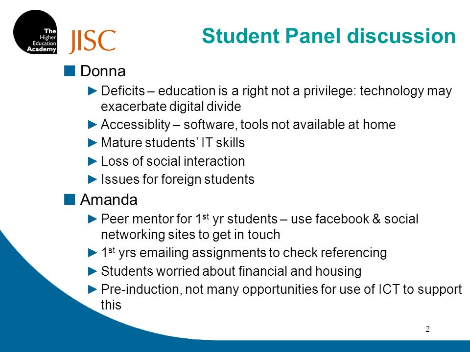 Donna Deficits – education is a right not a privilege: technology may exacerbate digital divide Accessiblity – software, tools not available at home Mature students IT skills Loss of social interaction Issues for foreign students Amanda Peer mentor for 1 st yr students – use facebook & social networking sites to get in touch 1 st yrs  ing assignments to check referencing Students worried about financial and housing Pre-induction, not many opportunities for use of ICT to support this 2 Student Panel discussion