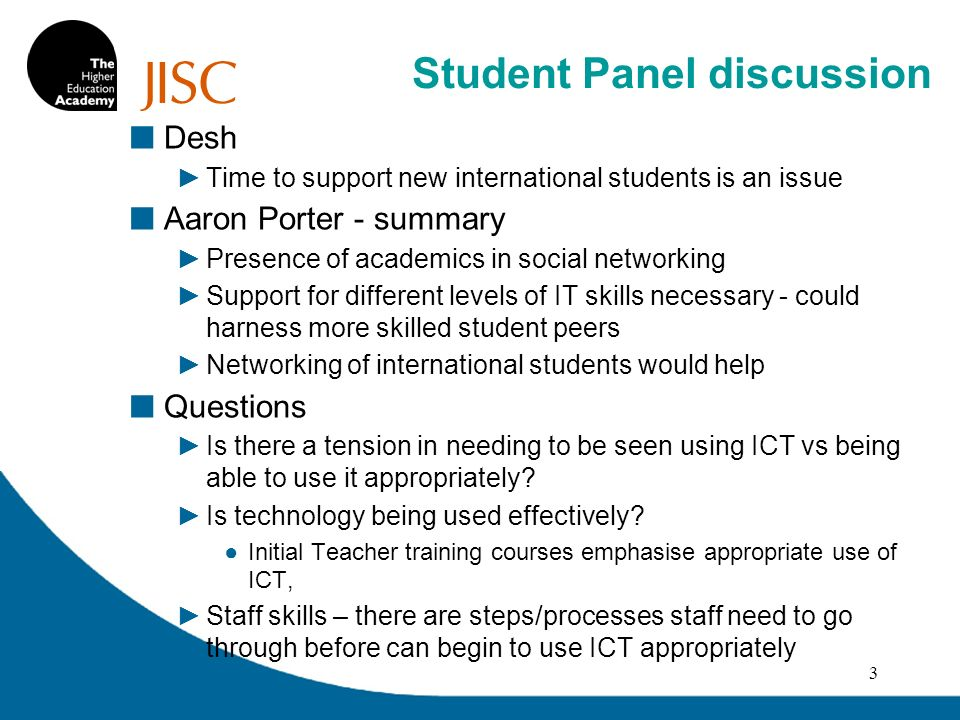Dissemination of sharing of good practice – can be an issue Turnitin – being used to encourage academic integrity among students Aaron Porter Feedback – NSS & postgrad experience survey highlights issues, some universities using Amazon process to track submission of assignment Experience of turnitin Positive in Aberdeen Donna – good tracking system, turnitin used by some psychology tutors, frightening – need to ensure that people know what theyre doing Lily – use of Moodle to submit assignments and receive feedback 4 Student Panel discussion