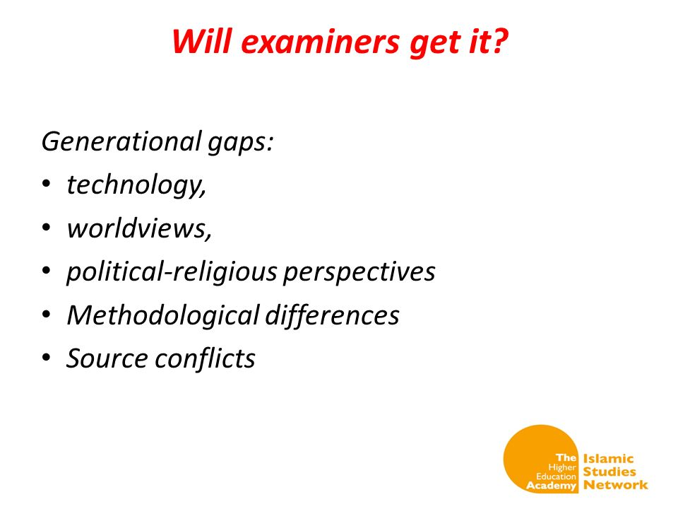 Will examiners get it? Generational gaps: technology, worldviews, political-religious perspectives Methodological differences Source conflicts