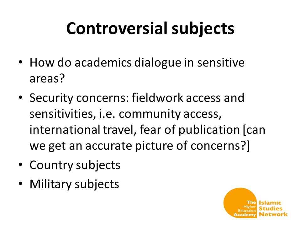 Controversial subjects How do academics dialogue in sensitive areas? Security concerns: fieldwork access and sensitivities, i.e. community access, int