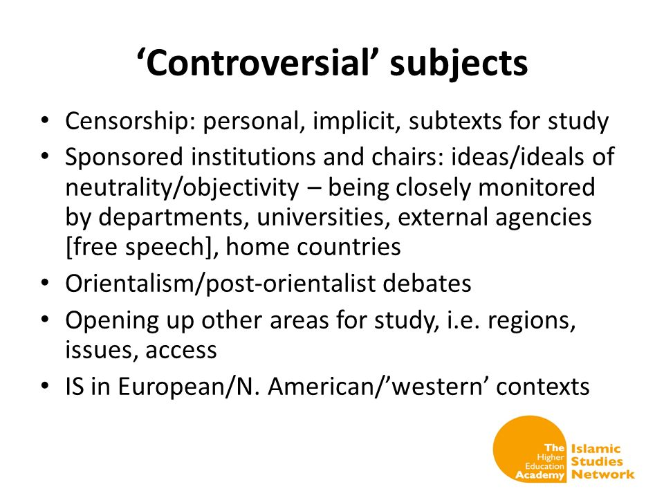 Controversial subjects Censorship: personal, implicit, subtexts for study Sponsored institutions and chairs: ideas/ideals of neutrality/objectivity – being closely monitored by departments, universities, external agencies [free speech], home countries Orientalism/post-orientalist debates Opening up other areas for study, i.e.
