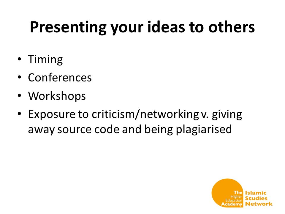 Presenting your ideas to others Timing Conferences Workshops Exposure to criticism/networking v. giving away source code and being plagiarised