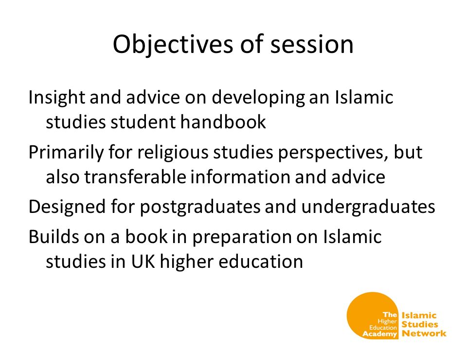 Objectives of session Insight and advice on developing an Islamic studies student handbook Primarily for religious studies perspectives, but also transferable information and advice Designed for postgraduates and undergraduates Builds on a book in preparation on Islamic studies in UK higher education