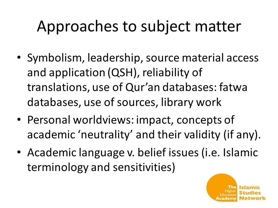 Approaches to subject matter Symbolism, leadership, source material access and application (QSH), reliability of translations, use of Quran databases: fatwa databases, use of sources, library work Personal worldviews: impact, concepts of academic neutrality and their validity (if any).