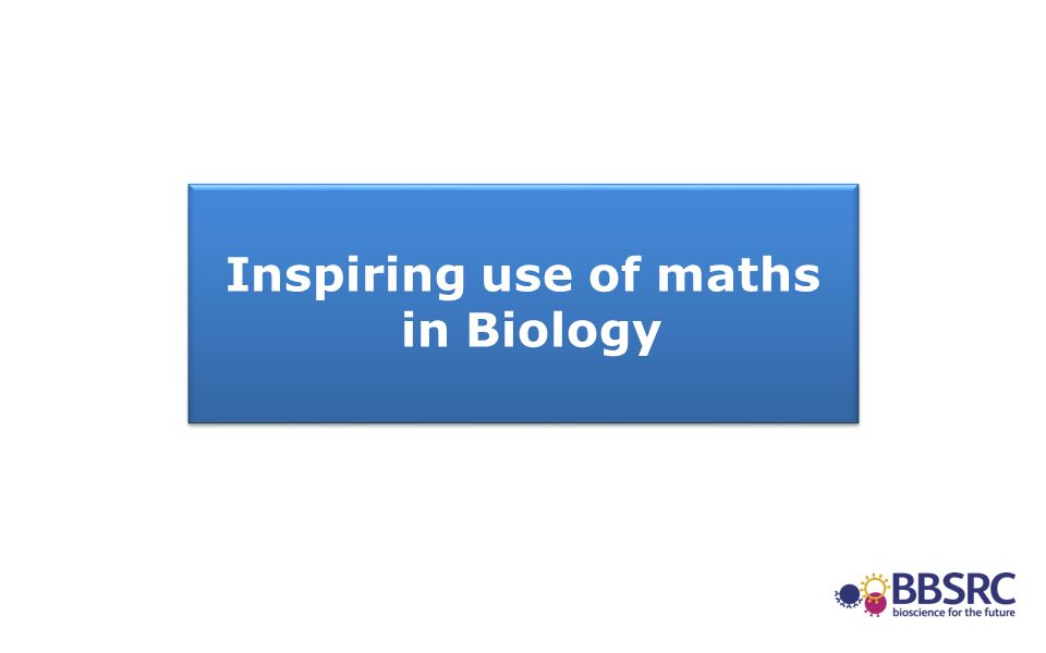 Inspiring use of maths in Biology Inspiring use of maths in Biology