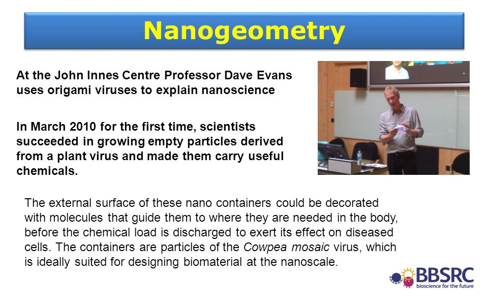 At the John Innes Centre Professor Dave Evans uses origami viruses to explain nanoscience In March 2010 for the first time, scientists succeeded in gr