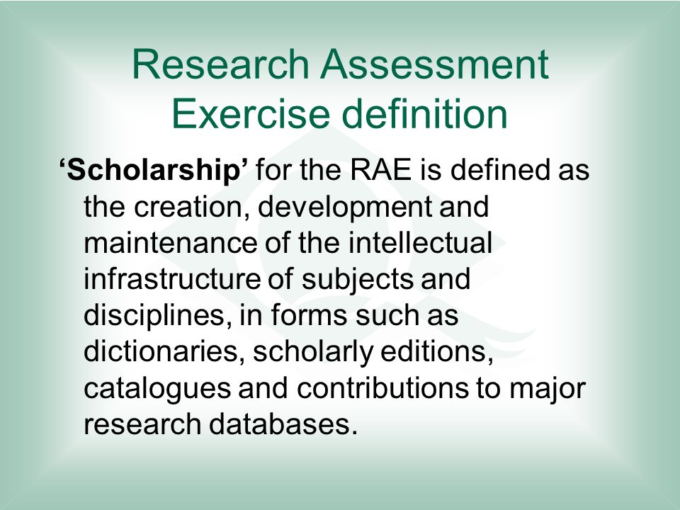 Research Assessment Exercise definition Scholarship for the RAE is defined as the creation, development and maintenance of the intellectual infrastructure of subjects and disciplines, in forms such as dictionaries, scholarly editions, catalogues and contributions to major research databases.