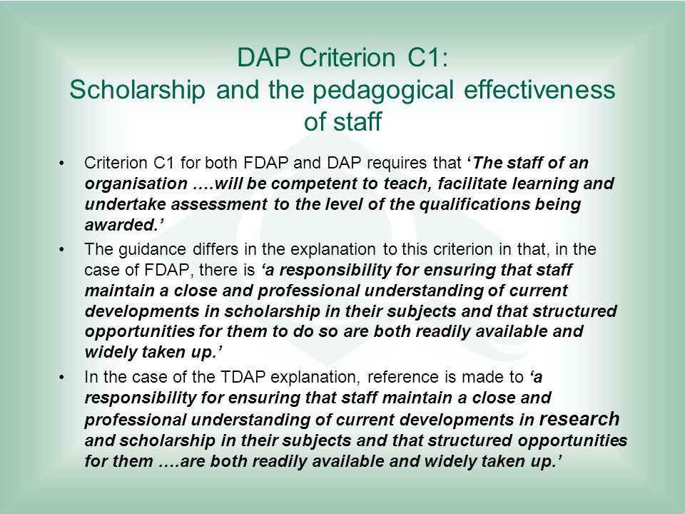 DAP Criterion C1: Scholarship and the pedagogical effectiveness of staff Criterion C1 for both FDAP and DAP requires that The staff of an organisation ….will be competent to teach, facilitate learning and undertake assessment to the level of the qualifications being awarded.