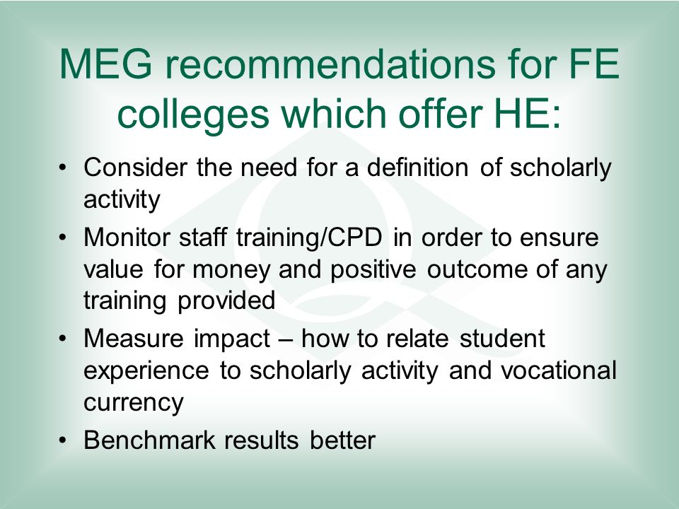 MEG recommendations for FE colleges which offer HE: Consider the need for a definition of scholarly activity Monitor staff training/CPD in order to en
