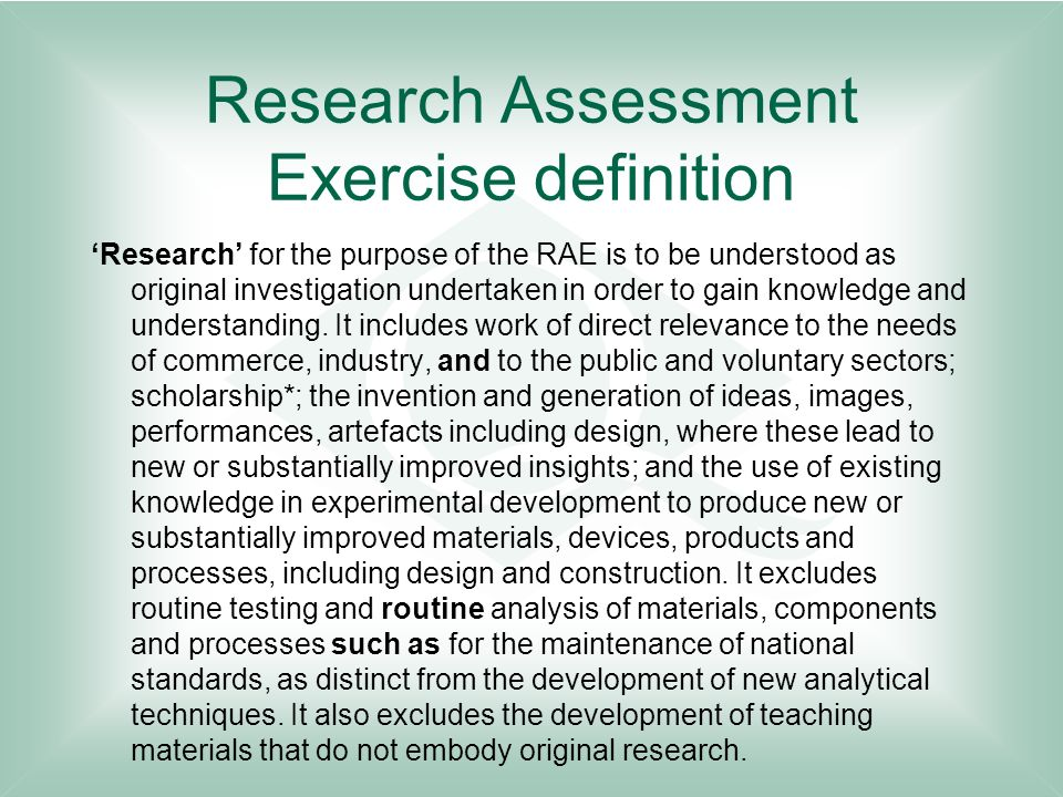 Research Assessment Exercise definition Research for the purpose of the RAE is to be understood as original investigation undertaken in order to gain knowledge and understanding.