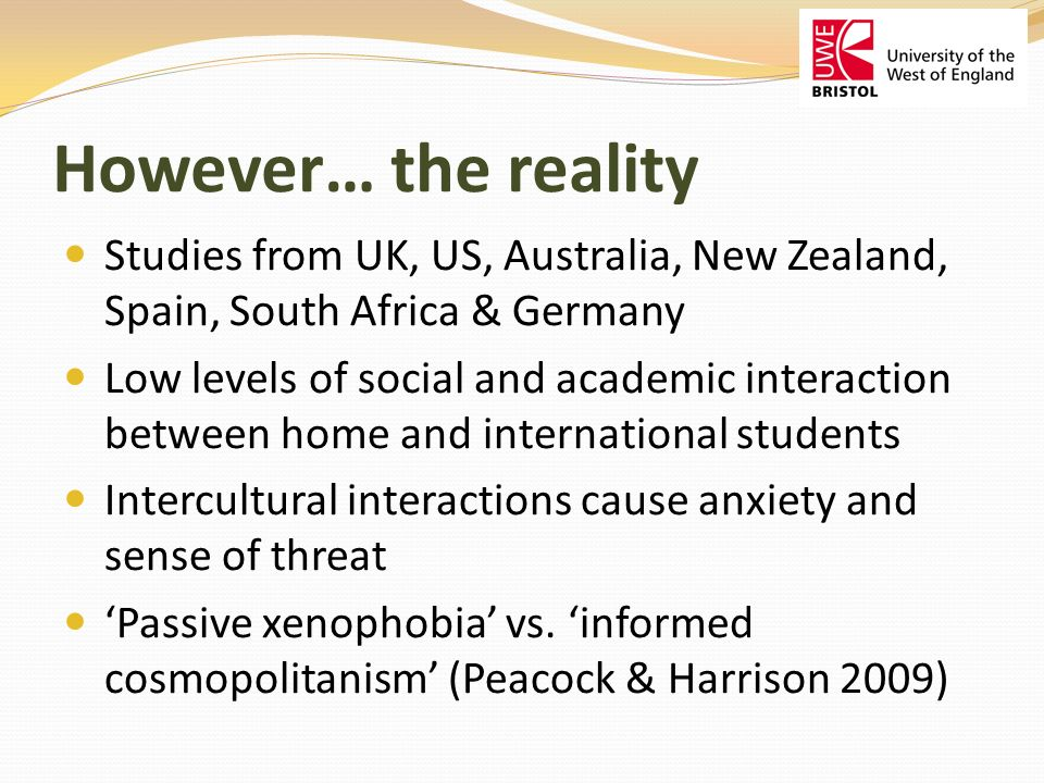 However… the reality Studies from UK, US, Australia, New Zealand, Spain, South Africa & Germany Low levels of social and academic interaction between home and international students Intercultural interactions cause anxiety and sense of threat Passive xenophobia vs.