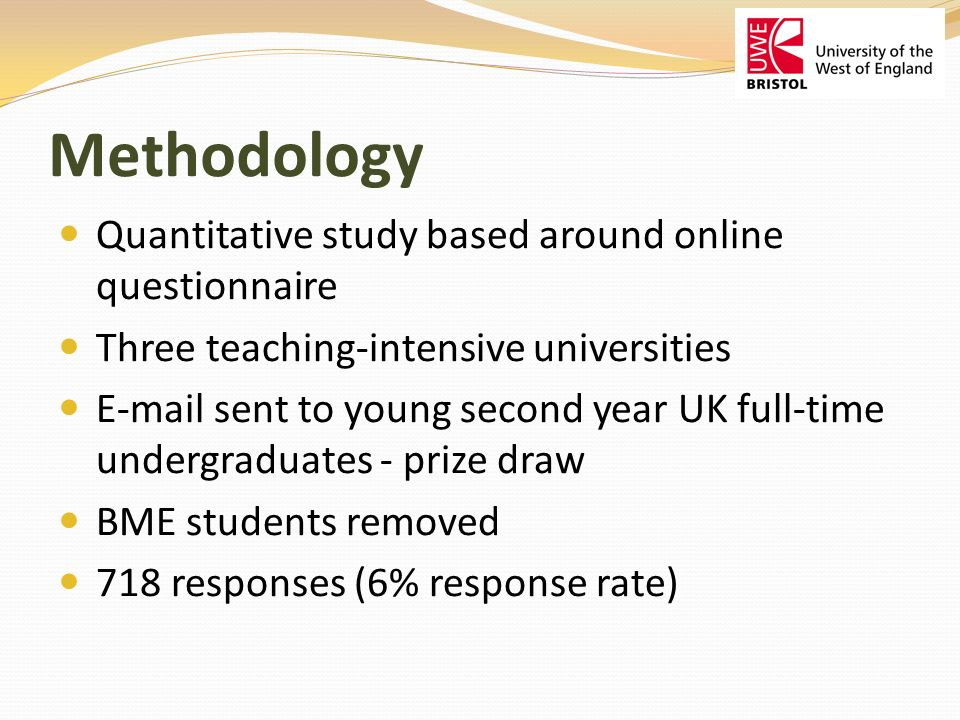 Methodology Quantitative study based around online questionnaire Three teaching-intensive universities E-mail sent to young second year UK full-time undergraduates - prize draw BME students removed 718 responses (6% response rate)