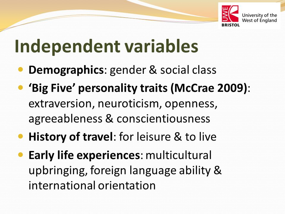 Independent variables Demographics: gender & social class Big Five personality traits (McCrae 2009): extraversion, neuroticism, openness, agreeableness & conscientiousness History of travel: for leisure & to live Early life experiences: multicultural upbringing, foreign language ability & international orientation