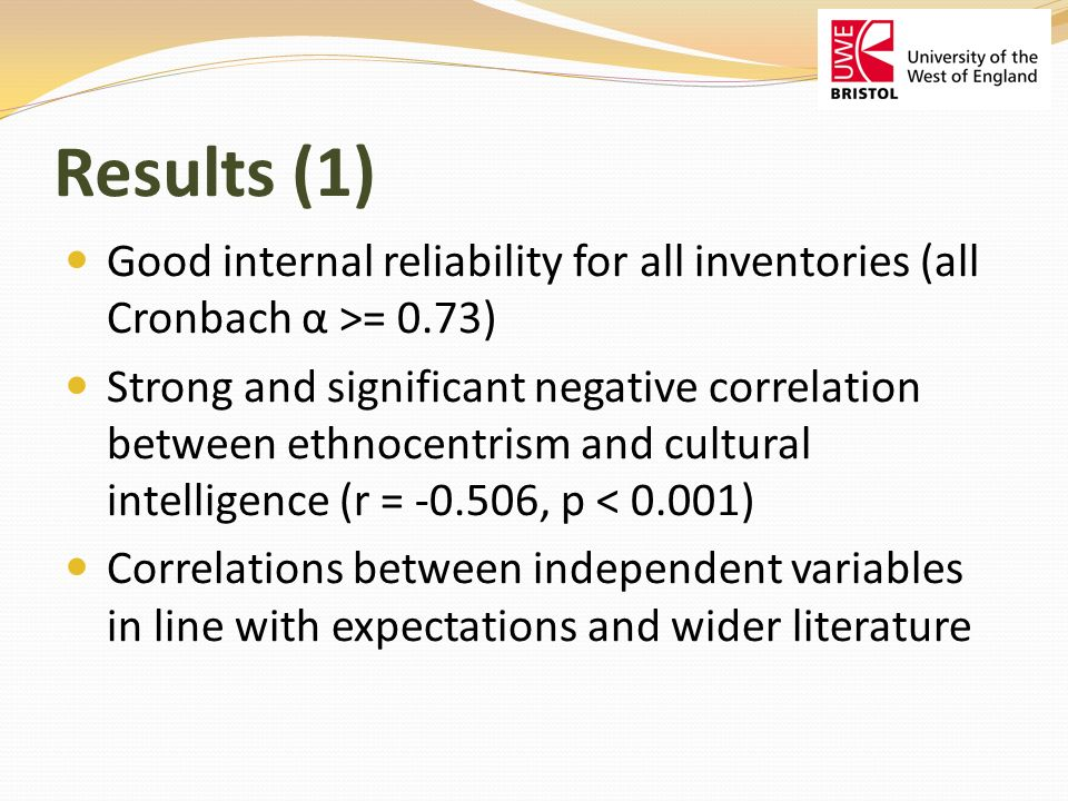 Results (1) Good internal reliability for all inventories (all Cronbach α >= 0.73) Strong and significant negative correlation between ethnocentrism and cultural intelligence (r = -0.506, p < 0.001) Correlations between independent variables in line with expectations and wider literature