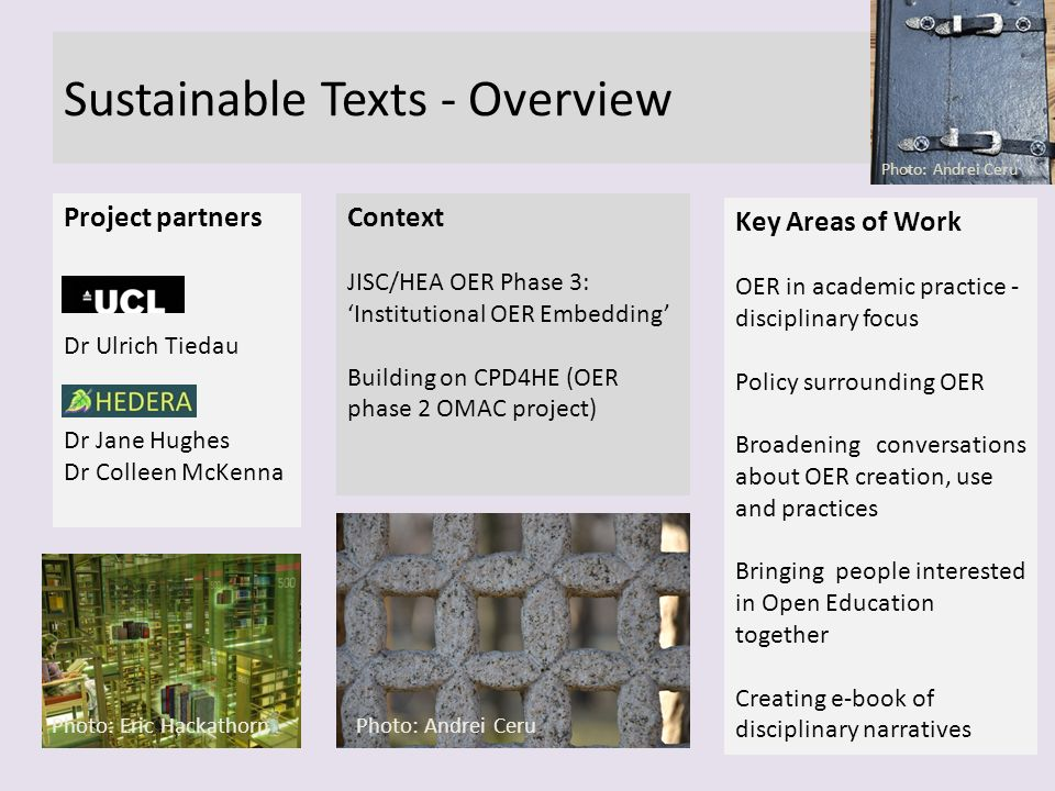 Sustainable Texts - Overview Context JISC/HEA OER Phase 3: Institutional OER Embedding Building on CPD4HE (OER phase 2 OMAC project) Photo: Andrei Ceru Key Areas of Work OER in academic practice - disciplinary focus Policy surrounding OER Broadening conversations about OER creation, use and practices Bringing people interested in Open Education together Creating e-book of disciplinary narratives Project partners Dr Ulrich Tiedau Dr Jane Hughes Dr Colleen McKenna Photo: Andrei Ceru Photo: Eric Hackathorn