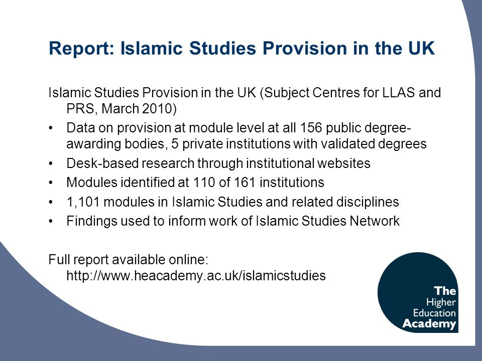 Report: Islamic Studies Provision in the UK Islamic Studies Provision in the UK (Subject Centres for LLAS and PRS, March 2010) Data on provision at module level at all 156 public degree- awarding bodies, 5 private institutions with validated degrees Desk-based research through institutional websites Modules identified at 110 of 161 institutions 1,101 modules in Islamic Studies and related disciplines Findings used to inform work of Islamic Studies Network Full report available online: