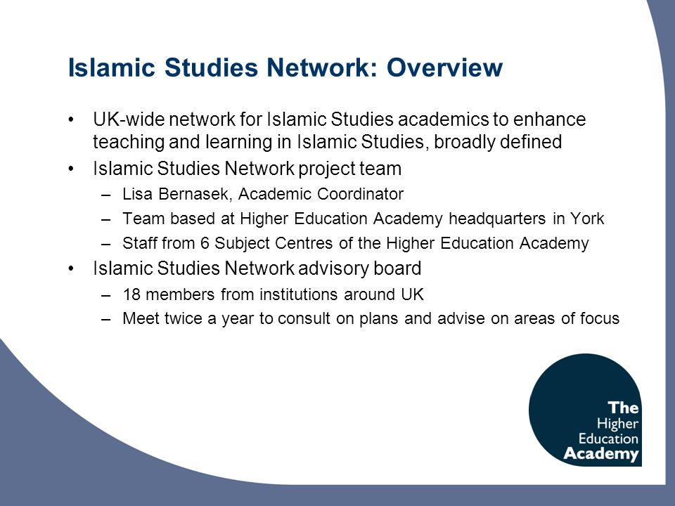 Islamic Studies Network: planned activity September 2010-July 2012 Events –4 regional workshops per year –2 postgraduate workshops per year –Possible conference May/June 2012 Grants –Discipline-focused grants to share and develop good practice in teaching and learning: call for applications September 2010 Publications –Quarterly online newsletter –Biannual magazine Perspectives: call for contributions out now Website http://www.heacademy.ac.uk/islamicstudies