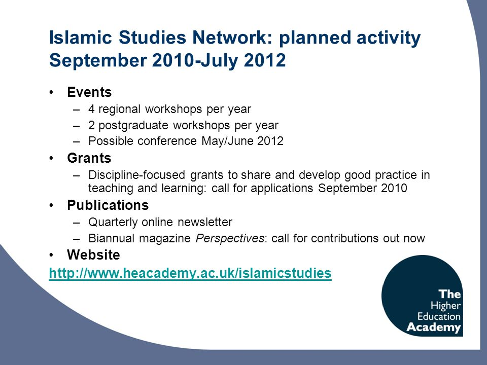 Islamic Studies Network: planned activity September 2010-July 2012 Events –4 regional workshops per year –2 postgraduate workshops per year –Possible conference May/June 2012 Grants –Discipline-focused grants to share and develop good practice in teaching and learning: call for applications September 2010 Publications –Quarterly online newsletter –Biannual magazine Perspectives: call for contributions out now Website