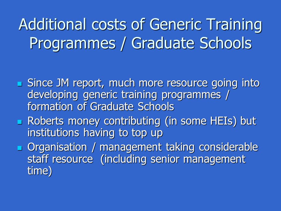 Additional costs of Generic Training Programmes / Graduate Schools Since JM report, much more resource going into developing generic training programmes / formation of Graduate Schools Since JM report, much more resource going into developing generic training programmes / formation of Graduate Schools Roberts money contributing (in some HEIs) but institutions having to top up Roberts money contributing (in some HEIs) but institutions having to top up Organisation / management taking considerable staff resource (including senior management time) Organisation / management taking considerable staff resource (including senior management time)