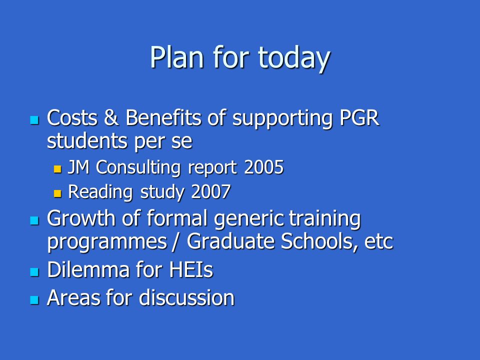 Plan for today Costs & Benefits of supporting PGR students per se Costs & Benefits of supporting PGR students per se JM Consulting report 2005 JM Consulting report 2005 Reading study 2007 Reading study 2007 Growth of formal generic training programmes / Graduate Schools, etc Growth of formal generic training programmes / Graduate Schools, etc Dilemma for HEIs Dilemma for HEIs Areas for discussion Areas for discussion