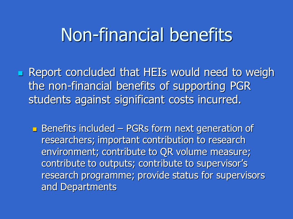 Non-financial benefits Report concluded that HEIs would need to weigh the non-financial benefits of supporting PGR students against significant costs incurred.