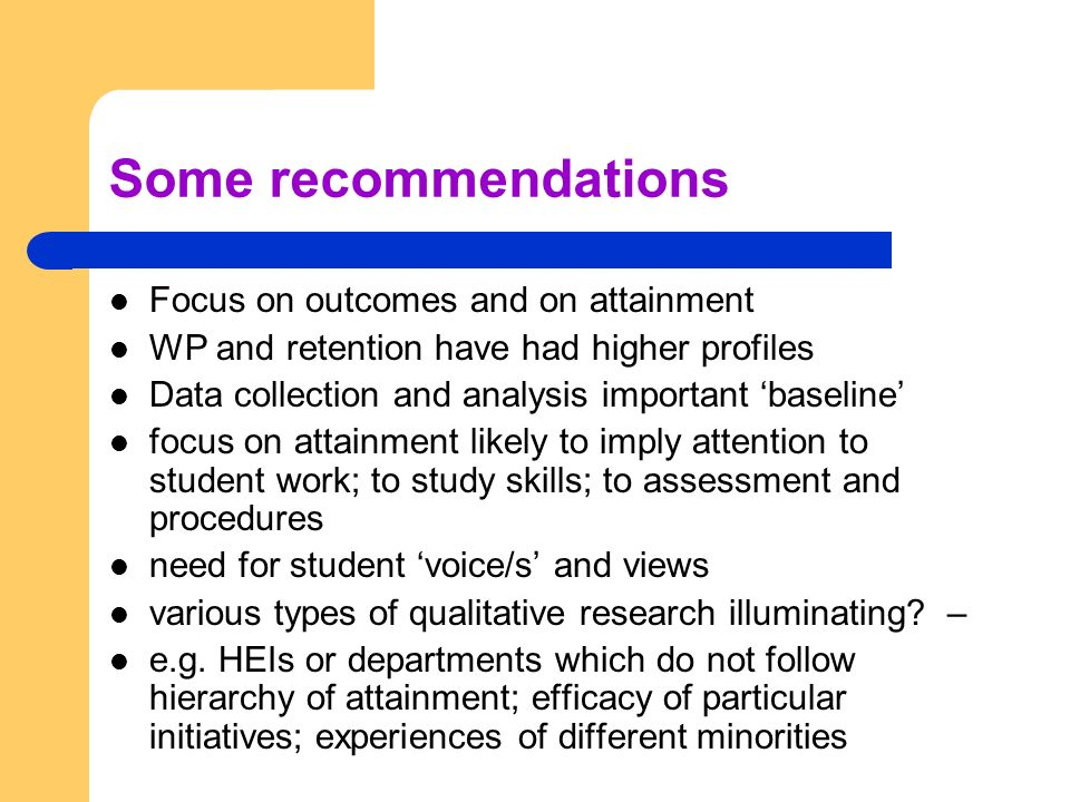 Some recommendations Focus on outcomes and on attainment WP and retention have had higher profiles Data collection and analysis important baseline focus on attainment likely to imply attention to student work; to study skills; to assessment and procedures need for student voice/s and views various types of qualitative research illuminating.