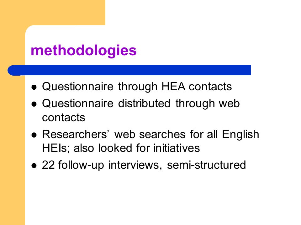 methodologies Questionnaire through HEA contacts Questionnaire distributed through web contacts Researchers web searches for all English HEIs; also looked for initiatives 22 follow-up interviews, semi-structured