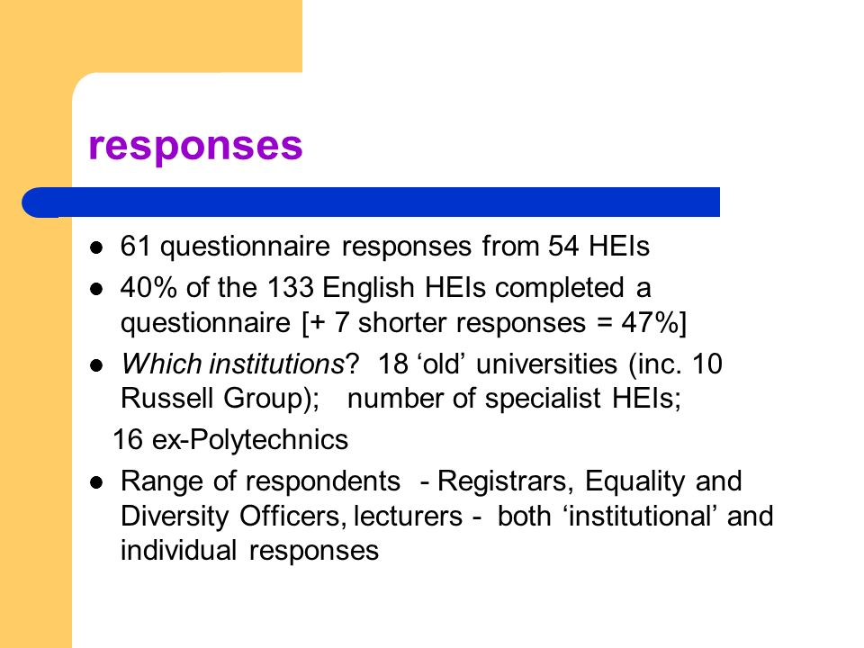 responses 61 questionnaire responses from 54 HEIs 40% of the 133 English HEIs completed a questionnaire [+ 7 shorter responses = 47%] Which institutions.