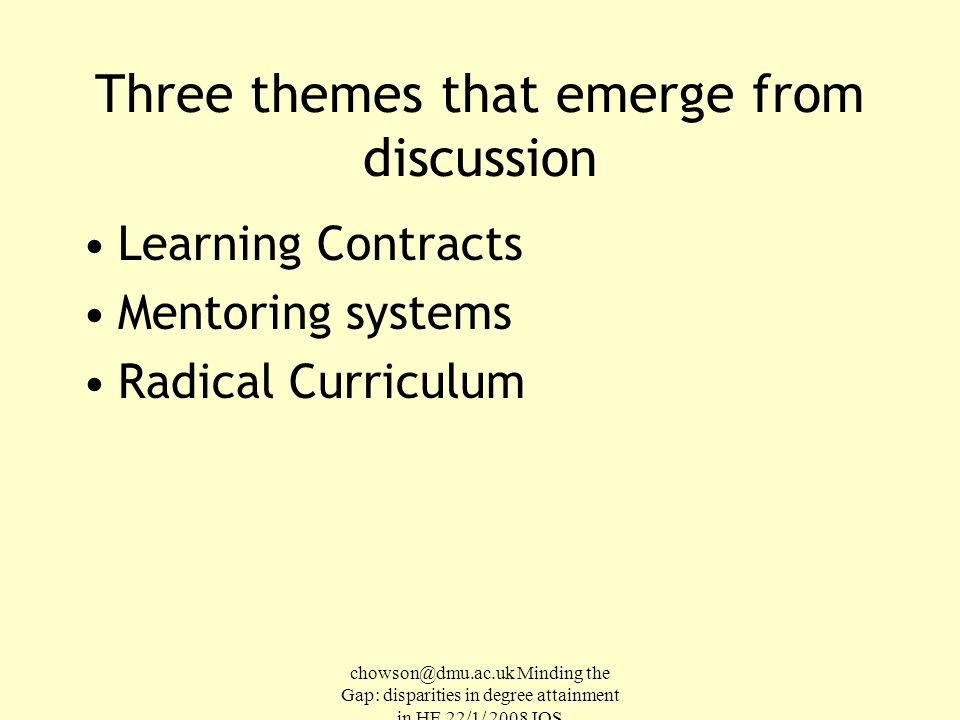 chowson@dmu.ac.uk Minding the Gap: disparities in degree attainment in HE 22/1/ 2008 IOS Three themes that emerge from discussion Learning Contracts Mentoring systems Radical Curriculum