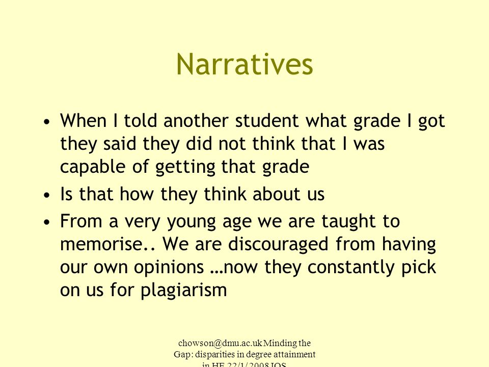 chowson@dmu.ac.uk Minding the Gap: disparities in degree attainment in HE 22/1/ 2008 IOS Narratives When I told another student what grade I got they said they did not think that I was capable of getting that grade Is that how they think about us From a very young age we are taught to memorise..