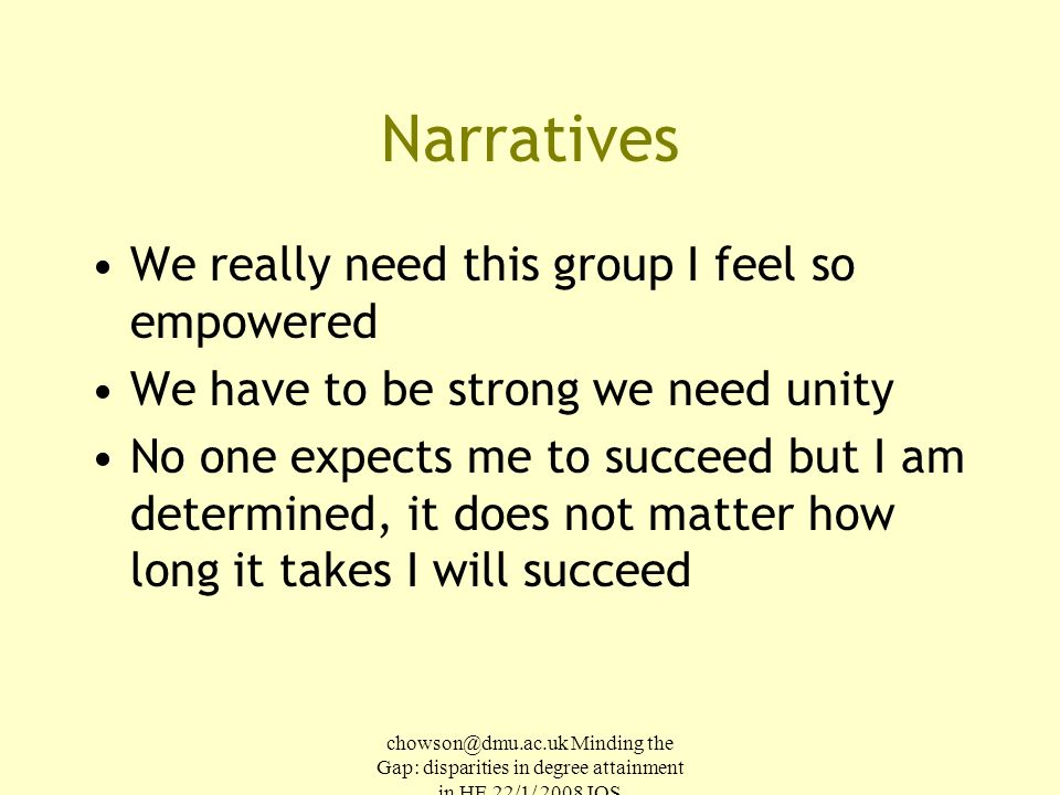 chowson@dmu.ac.uk Minding the Gap: disparities in degree attainment in HE 22/1/ 2008 IOS Narratives We really need this group I feel so empowered We have to be strong we need unity No one expects me to succeed but I am determined, it does not matter how long it takes I will succeed
