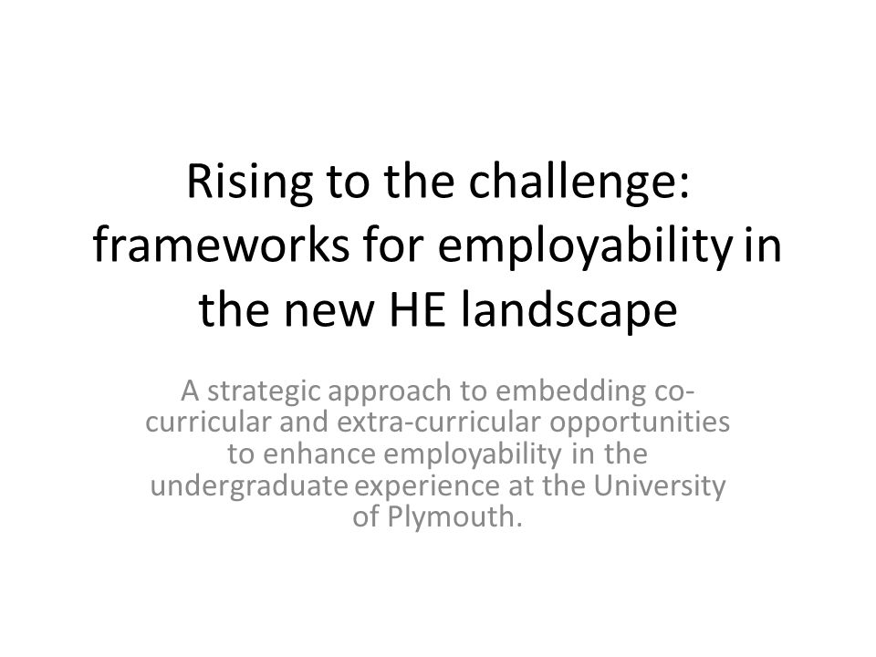 Rising to the challenge: frameworks for employability in the new HE landscape A strategic approach to embedding co- curricular and extra-curricular op