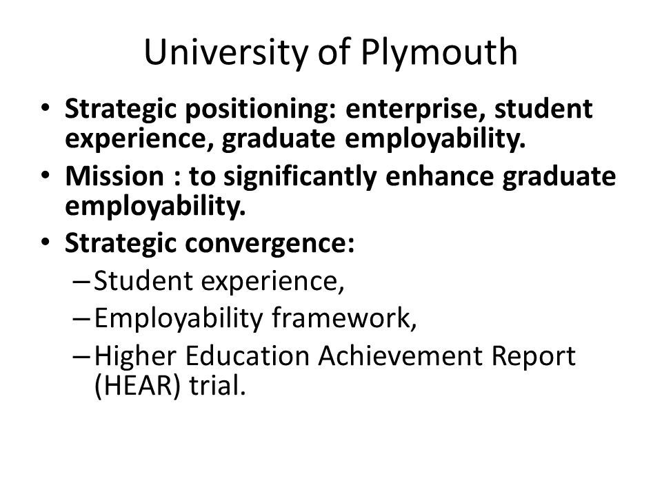 University of Plymouth Strategic positioning: enterprise, student experience, graduate employability. Mission : to significantly enhance graduate empl