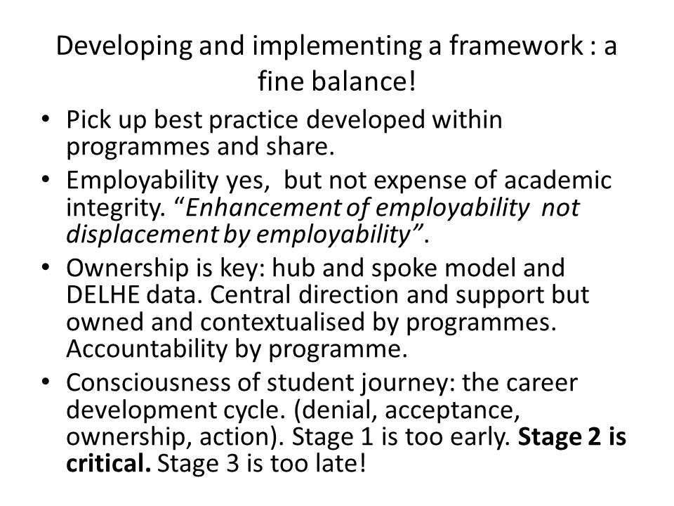 Developing and implementing a framework : a fine balance! Pick up best practice developed within programmes and share. Employability yes, but not expe