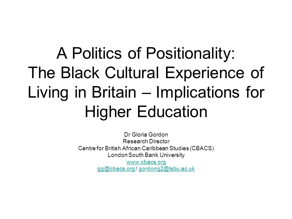 A Politics of Positionality: The Black Cultural Experience of Living in Britain – Implications for Higher Education Dr Gloria Gordon Research Director Centre for British African Caribbean Studies (CBACS) London South Bank University www.cbacs.org gg@cbacs.orggg@cbacs.org / gordong2@lsbu.ac.ukgordong2@lsbu.ac.uk