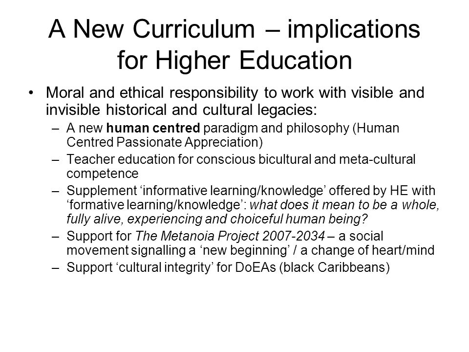 A New Curriculum – implications for Higher Education Moral and ethical responsibility to work with visible and invisible historical and cultural legacies: –A new human centred paradigm and philosophy (Human Centred Passionate Appreciation) –Teacher education for conscious bicultural and meta-cultural competence –Supplement informative learning/knowledge offered by HE with formative learning/knowledge: what does it mean to be a whole, fully alive, experiencing and choiceful human being.
