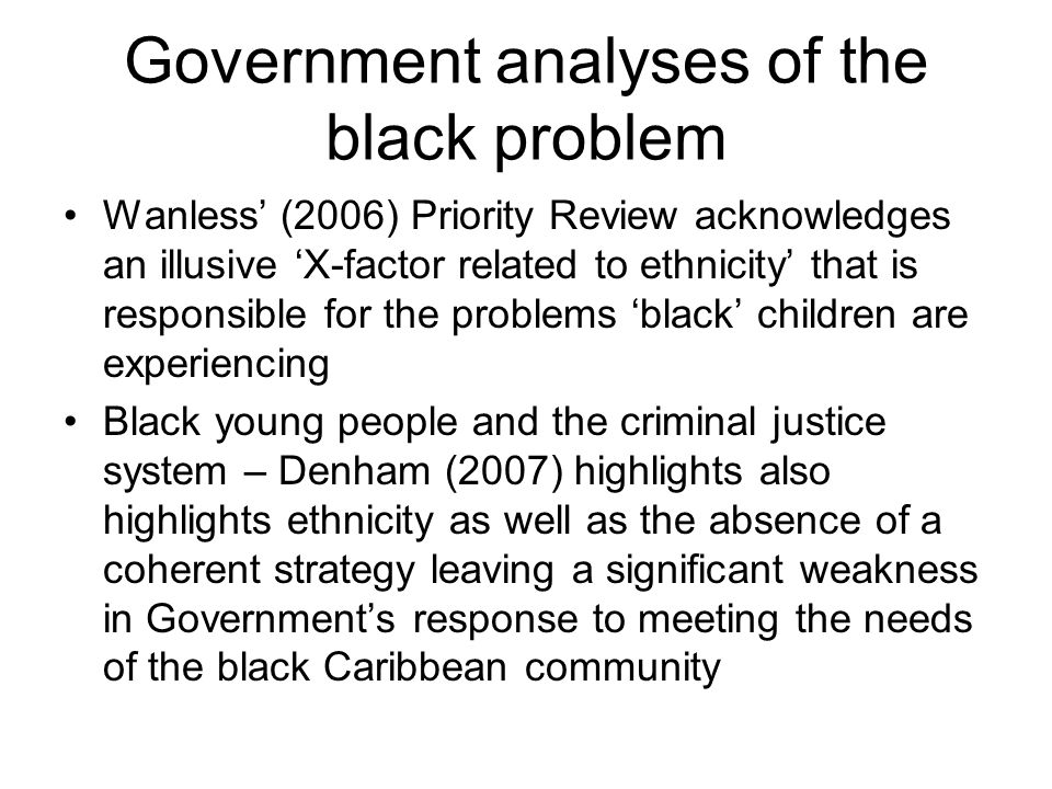 Government analyses of the black problem Wanless (2006) Priority Review acknowledges an illusive X-factor related to ethnicity that is responsible for the problems black children are experiencing Black young people and the criminal justice system – Denham (2007) highlights also highlights ethnicity as well as the absence of a coherent strategy leaving a significant weakness in Governments response to meeting the needs of the black Caribbean community