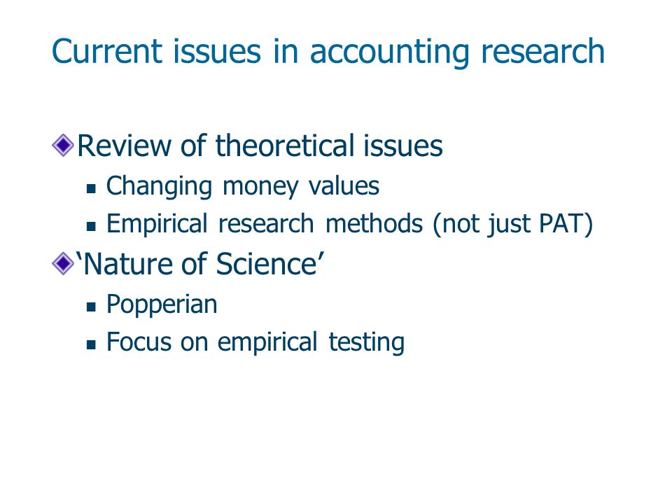 Current issues in accounting research Review of theoretical issues Changing money values Empirical research methods (not just PAT) Nature of Science Popperian Focus on empirical testing