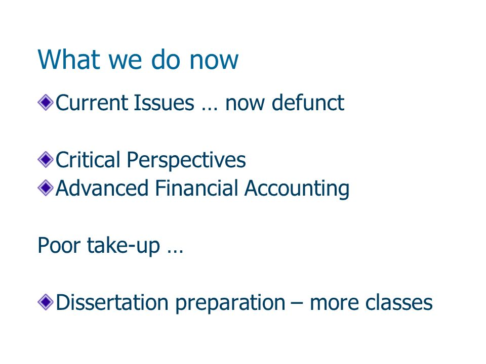 What we do now Current Issues … now defunct Critical Perspectives Advanced Financial Accounting Poor take-up … Dissertation preparation – more classes