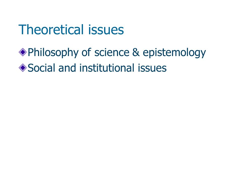 Theoretical issues Philosophy of science & epistemology Social and institutional issues