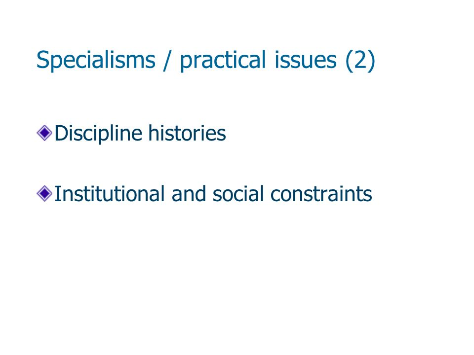 Specialisms / practical issues (2) Discipline histories Institutional and social constraints