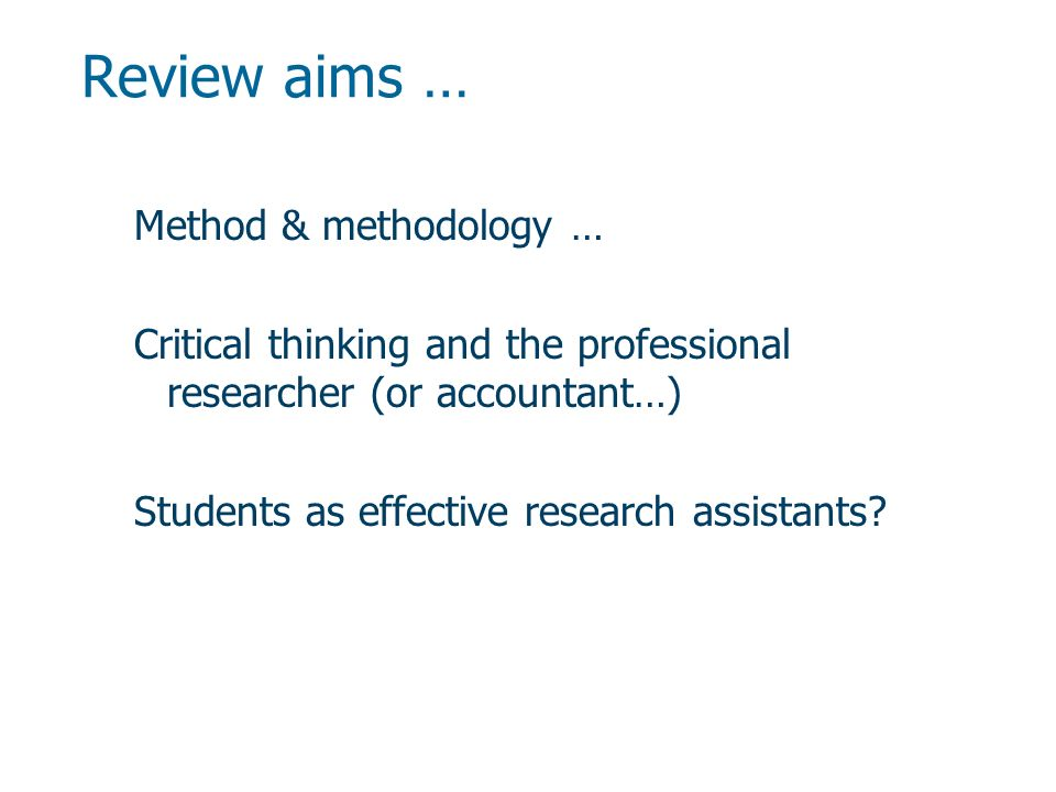 Review aims … Method & methodology … Critical thinking and the professional researcher (or accountant…) Students as effective research assistants