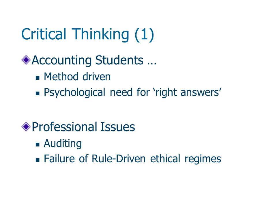 Critical Thinking (1) Accounting Students … Method driven Psychological need for right answers Professional Issues Auditing Failure of Rule-Driven ethical regimes