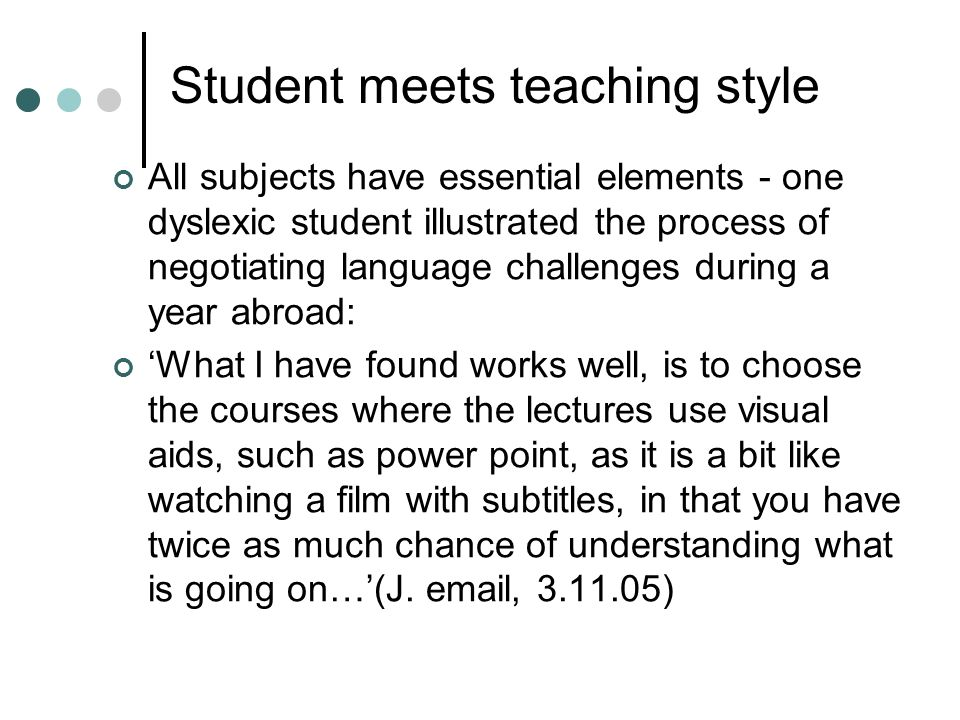 Student meets teaching style All subjects have essential elements - one dyslexic student illustrated the process of negotiating language challenges during a year abroad: What I have found works well, is to choose the courses where the lectures use visual aids, such as power point, as it is a bit like watching a film with subtitles, in that you have twice as much chance of understanding what is going on…(J.