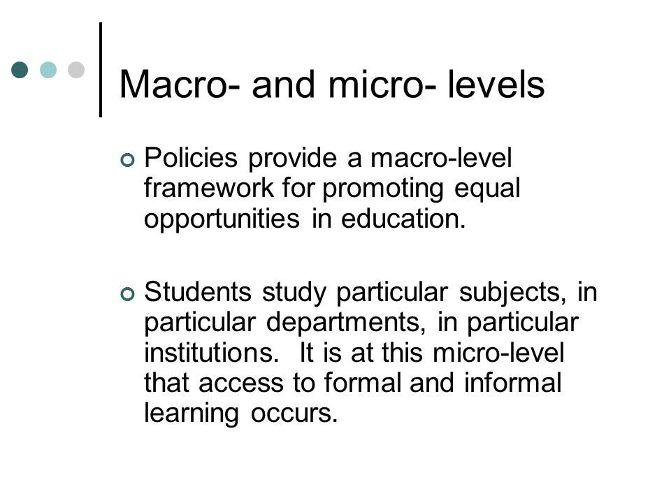 Macro- and micro- levels Policies provide a macro-level framework for promoting equal opportunities in education. Students study particular subjects,
